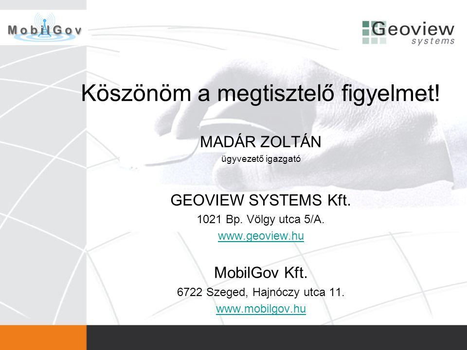 Köszönöm a megtisztelő figyelmet! MADÁR ZOLTÁN ügyvezető igazgató GEOVIEW SYSTEMS Kft. 1021 Bp. Völgy utca 5/A. www.geoview.hu MobilGov Kft. 6722 Szeg