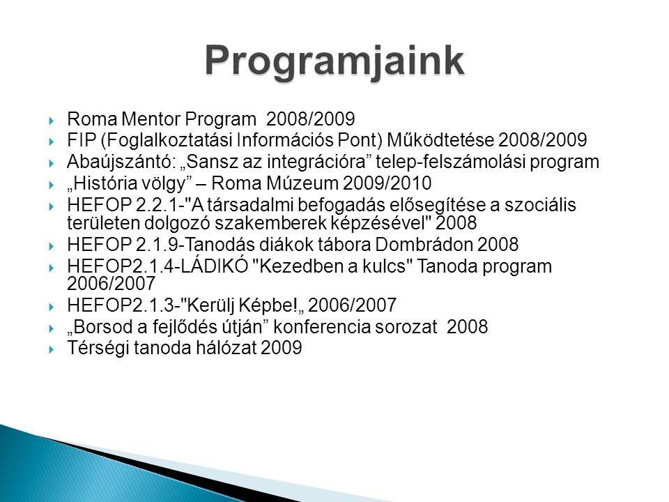 """ Roma Mentor Program 2008/2009  FIP (Foglalkoztatási Információs Pont) Működtetése 2008/2009  Abaújszántó: """"Sansz az integrációra telep-felszámolási program  """"História völgy – Roma Múzeum 2009/2010  HEFOP 2.2.1- A társadalmi befogadás elősegítése a szociális területen dolgozó szakemberek képzésével 2008  HEFOP 2.1.9-Tanodás diákok tábora Dombrádon 2008  HEFOP2.1.4-LÁDIKÓ Kezedben a kulcs Tanoda program 2006/2007  HEFOP2.1.3- Kerülj Képbe!"""" 2006/2007  """"Borsod a fejlődés útján konferencia sorozat 2008  Térségi tanoda hálózat 2009"""