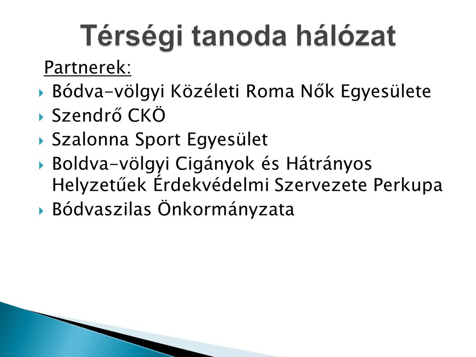 Partnerek:  Bódva-völgyi Közéleti Roma Nők Egyesülete  Szendrő CKÖ  Szalonna Sport Egyesület  Boldva-völgyi Cigányok és Hátrányos Helyzetűek Érdekvédelmi Szervezete Perkupa  Bódvaszilas Önkormányzata
