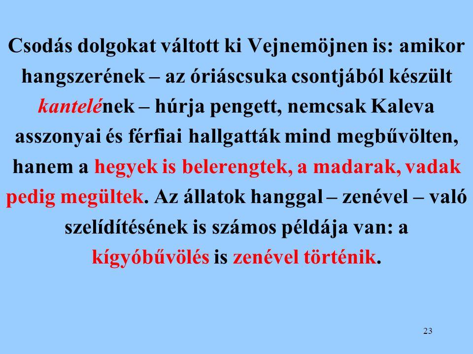 23 Csodás dolgokat váltott ki Vejnemöjnen is: amikor hangszerének – az óriáscsuka csontjából készült kantelének – húrja pengett, nemcsak Kaleva asszon