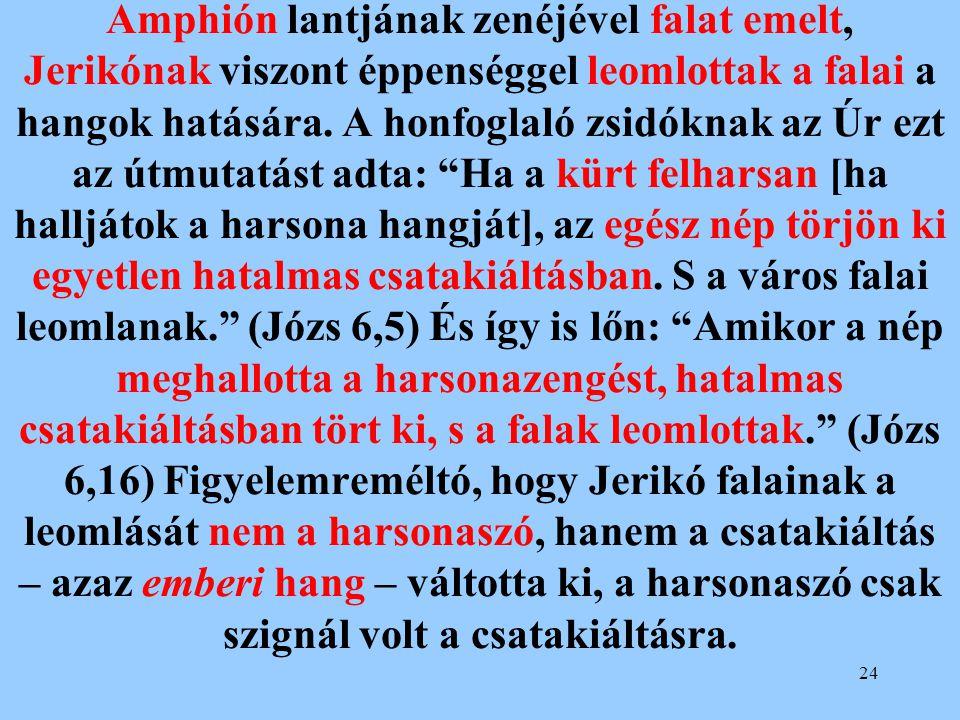 24 Amphión lantjának zenéjével falat emelt, Jerikónak viszont éppenséggel leomlottak a falai a hangok hatására. A honfoglaló zsidóknak az Úr ezt az út