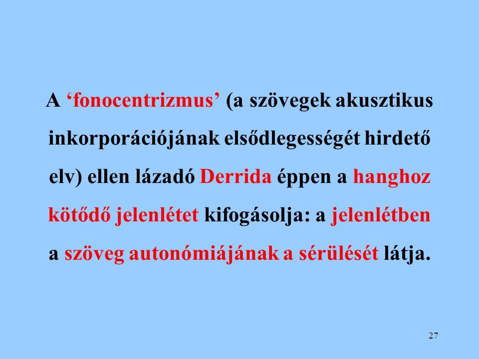 27 A 'fonocentrizmus' (a szövegek akusztikus inkorporációjának elsődlegességét hirdető elv) ellen lázadó Derrida éppen a hanghoz kötődő jelenlétet kif