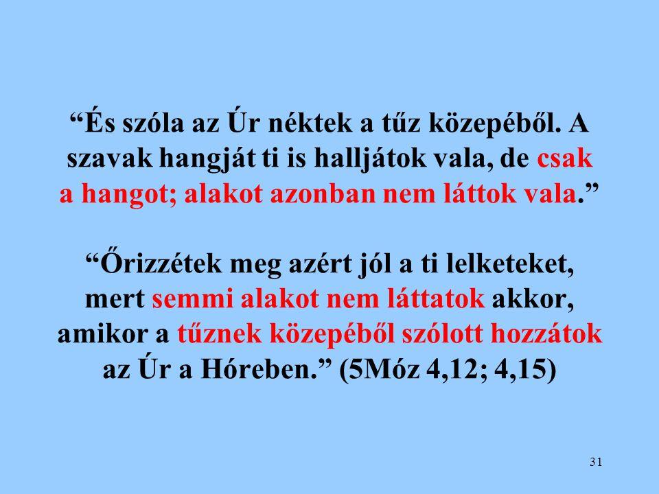 """31 """"És szóla az Úr néktek a tűz közepéből. A szavak hangját ti is halljátok vala, de csak a hangot; alakot azonban nem láttok vala."""" """"Őrizzétek meg az"""