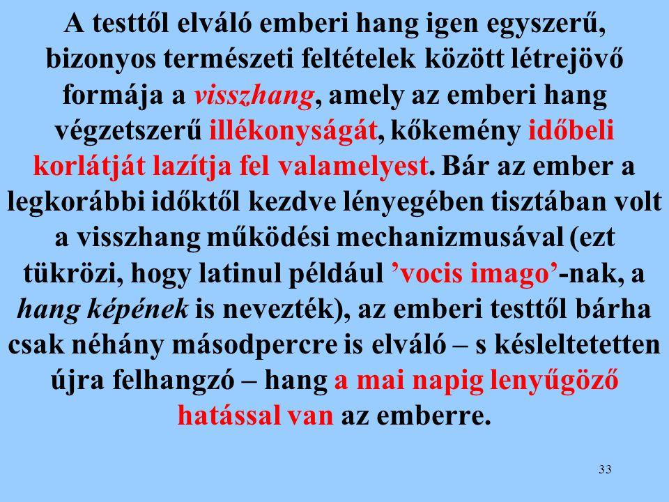 33 A testtől elváló emberi hang igen egyszerű, bizonyos természeti feltételek között létrejövő formája a visszhang, amely az emberi hang végzetszerű i