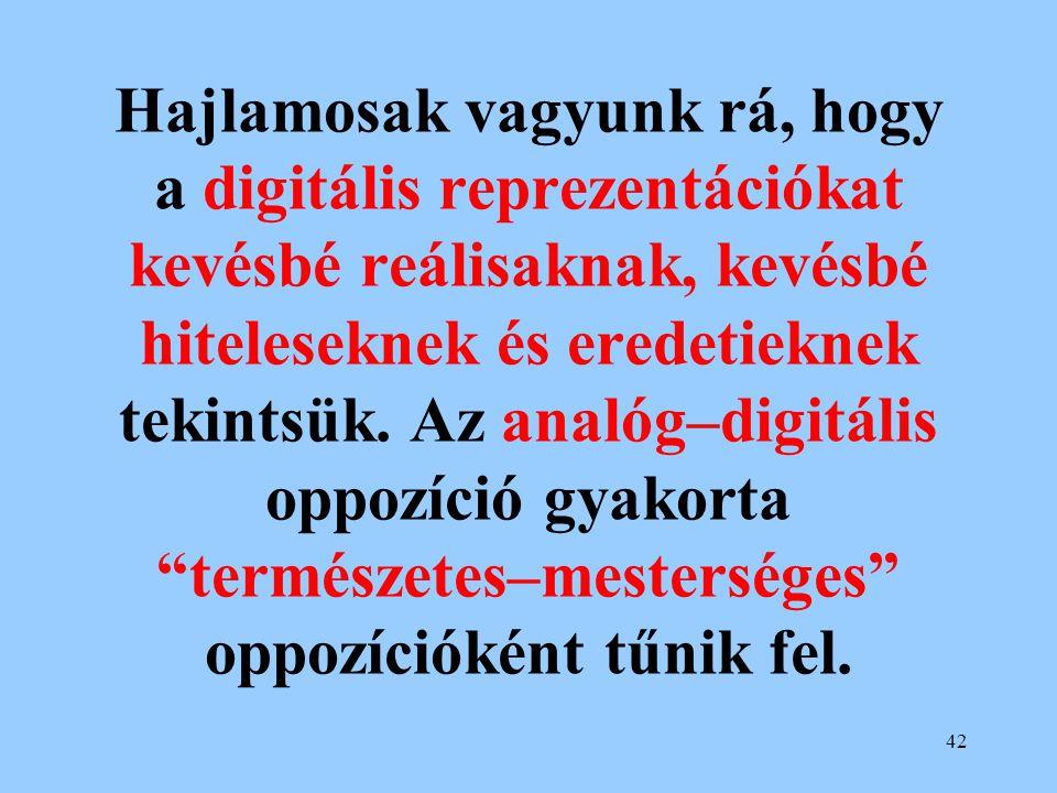 42 Hajlamosak vagyunk rá, hogy a digitális reprezentációkat kevésbé reálisaknak, kevésbé hiteleseknek és eredetieknek tekintsük. Az analóg–digitális o