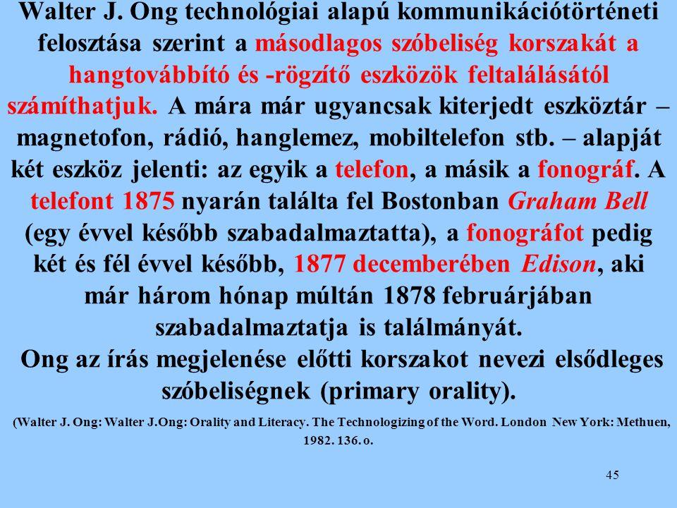 45 Walter J. Ong technológiai alapú kommunikációtörténeti felosztása szerint a másodlagos szóbeliség korszakát a hangtovábbító és -rögzítő eszközök fe