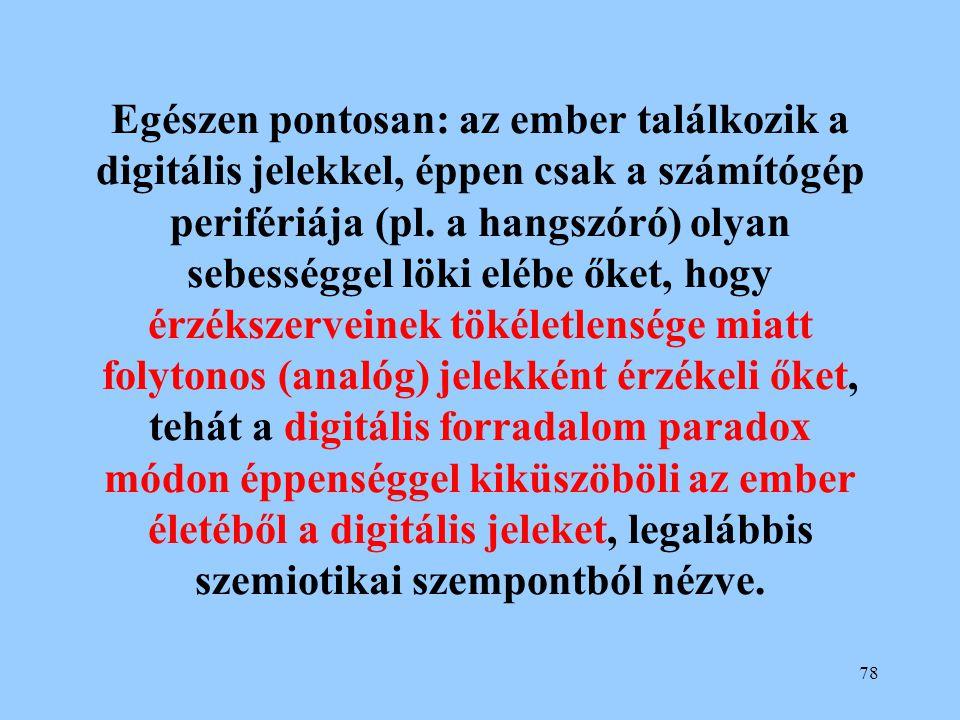 78 Egészen pontosan: az ember találkozik a digitális jelekkel, éppen csak a számítógép perifériája (pl. a hangszóró) olyan sebességgel löki elébe őket