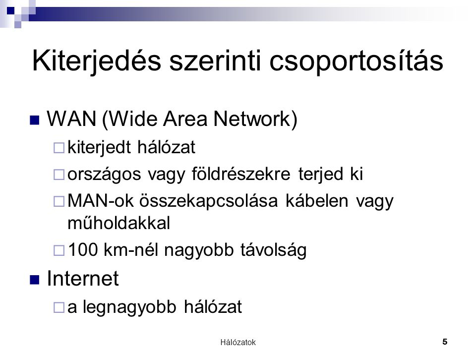 Hálózatok 5 Kiterjedés szerinti csoportosítás  WAN (Wide Area Network)  kiterjedt hálózat  országos vagy földrészekre terjed ki  MAN-ok összekapcs