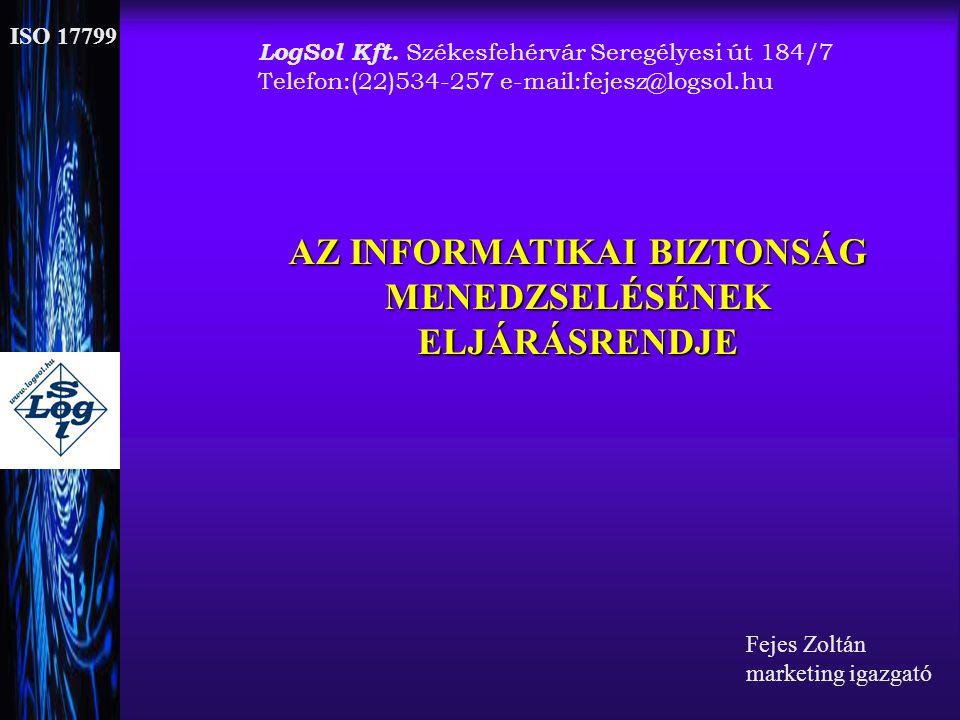 ISO 17799 AZ INFORMATIKAI BIZTONSÁG MENEDZSELÉSÉNEKELJÁRÁSRENDJE Fejes Zoltán marketing igazgató LogSol Kft. Székesfehérvár Seregélyesi út 184/7 Telef