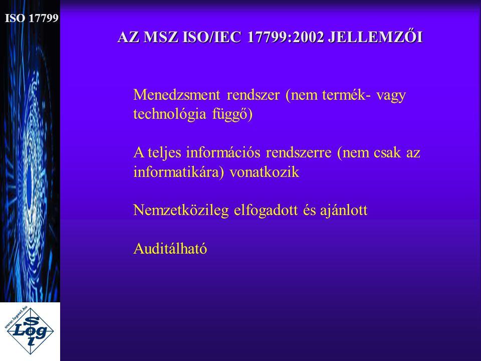 AZ MSZ ISO/IEC 17799:2002 JELLEMZŐI Menedzsment rendszer (nem termék- vagy technológia függő) A teljes információs rendszerre (nem csak az informatiká