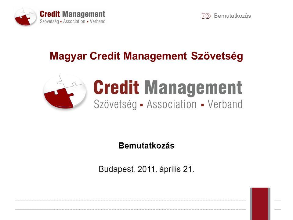 Bemutatkozás Magyar Credit Management Szövetség Bemutatkozás Budapest, 2011. április 21.