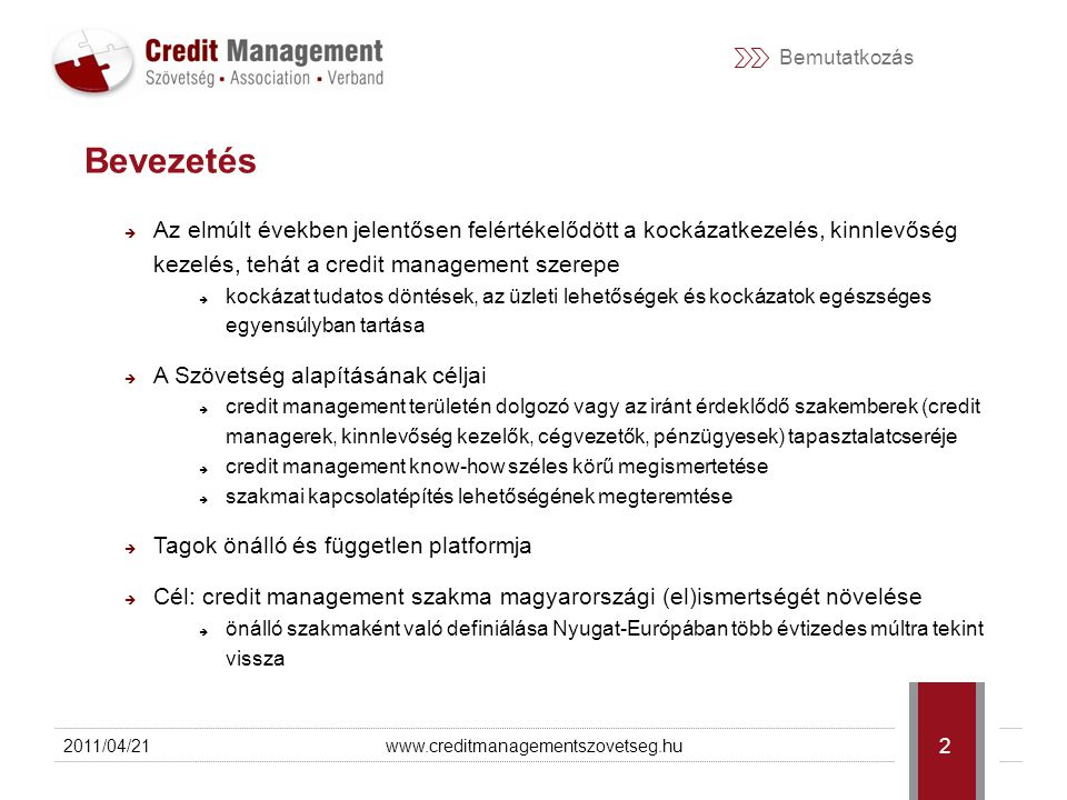 Bemutatkozás  Az elmúlt években jelentősen felértékelődött a kockázatkezelés, kinnlevőség kezelés, tehát a credit management szerepe  kockázat tudatos döntések, az üzleti lehetőségek és kockázatok egészséges egyensúlyban tartása  A Szövetség alapításának céljai  credit management területén dolgozó vagy az iránt érdeklődő szakemberek (credit managerek, kinnlevőség kezelők, cégvezetők, pénzügyesek) tapasztalatcseréje  credit management know-how széles körű megismertetése  szakmai kapcsolatépítés lehetőségének megteremtése  Tagok önálló és független platformja  Cél: credit management szakma magyarországi (el)ismertségét növelése  önálló szakmaként való definiálása Nyugat-Európában több évtizedes múltra tekint vissza 2011/04/21www.creditmanagementszovetseg.hu 2 Bevezetés