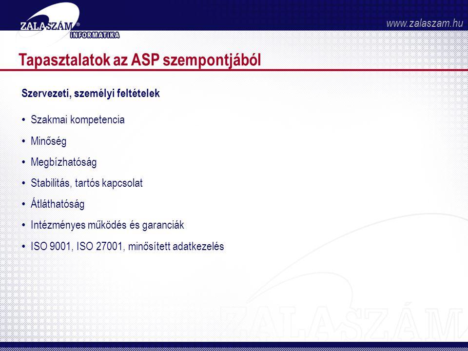 Tapasztalatok az ASP szempontjából Szervezeti, személyi feltételek • Szakmai kompetencia • Minőség • Megbízhatóság • Stabilitás, tartós kapcsolat • Átláthatóság • Intézményes működés és garanciák • ISO 9001, ISO 27001, minősített adatkezelés www.zalaszam.hu