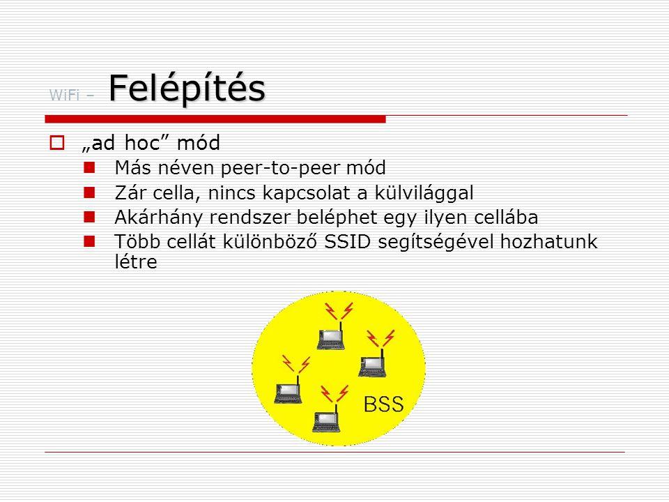 """Felépítés WiFi – Felépítés  """"ad hoc mód  Más néven peer-to-peer mód  Zár cella, nincs kapcsolat a külvilággal  Akárhány rendszer beléphet egy ilyen cellába  Több cellát különböző SSID segítségével hozhatunk létre"""