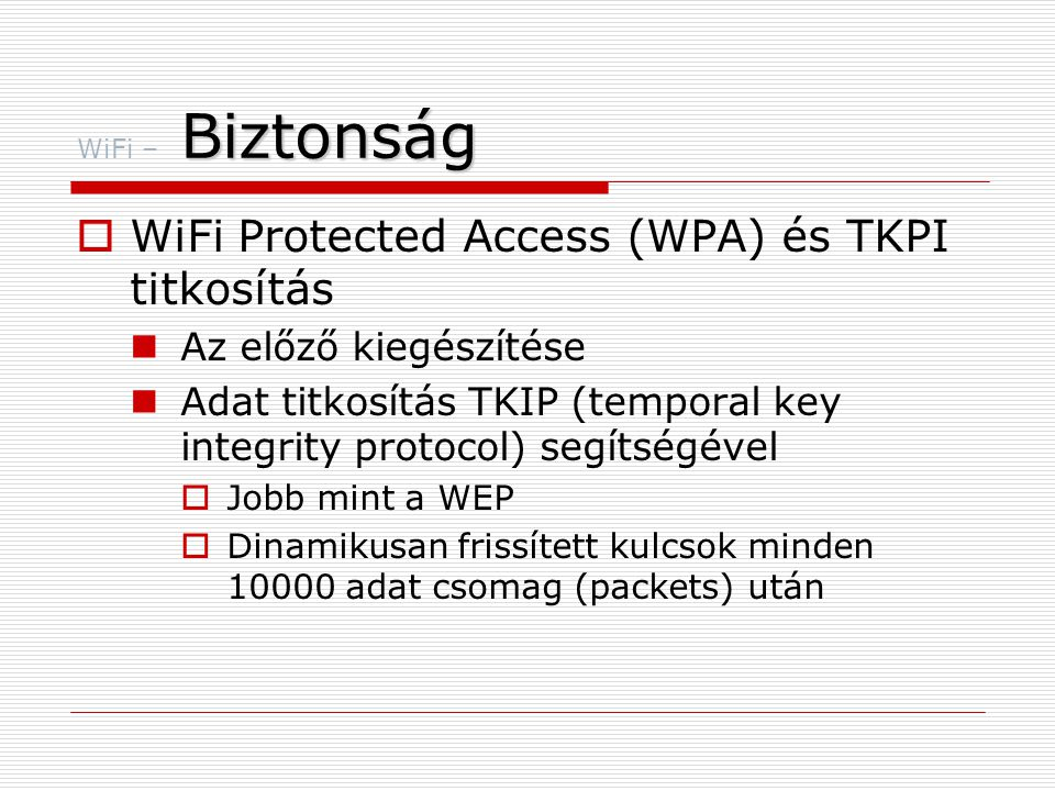 Biztonság WiFi – Biztonság  WiFi Protected Access (WPA) és TKPI titkosítás  Az előző kiegészítése  Adat titkosítás TKIP (temporal key integrity protocol) segítségével  Jobb mint a WEP  Dinamikusan frissített kulcsok minden 10000 adat csomag (packets) után