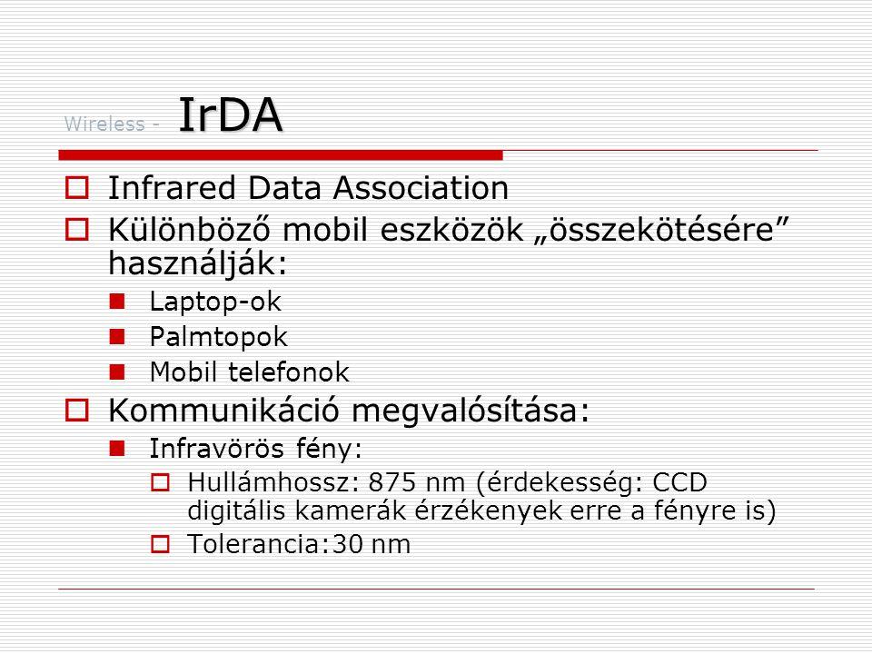 """IrDA Wireless - IrDA  Infrared Data Association  Különböző mobil eszközök """"összekötésére használják:  Laptop-ok  Palmtopok  Mobil telefonok  Kommunikáció megvalósítása:  Infravörös fény:  Hullámhossz: 875 nm (érdekesség: CCD digitális kamerák érzékenyek erre a fényre is)  Tolerancia:30 nm"""