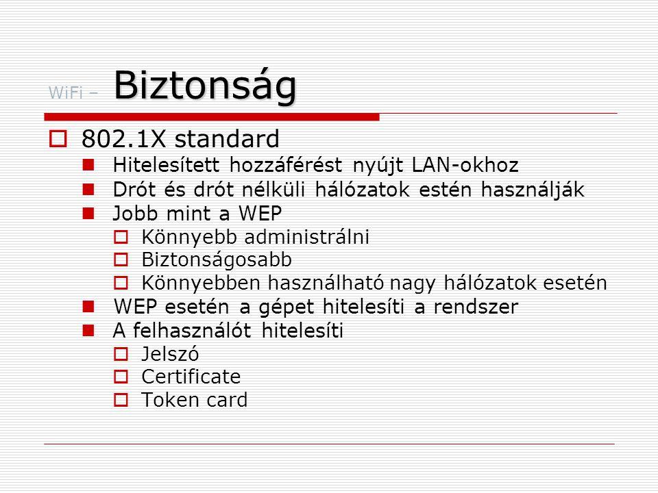 Biztonság WiFi – Biztonság  802.1X standard  Hitelesített hozzáférést nyújt LAN-okhoz  Drót és drót nélküli hálózatok estén használják  Jobb mint a WEP  Könnyebb administrálni  Biztonságosabb  Könnyebben használható nagy hálózatok esetén  WEP esetén a gépet hitelesíti a rendszer  A felhasználót hitelesíti  Jelszó  Certificate  Token card