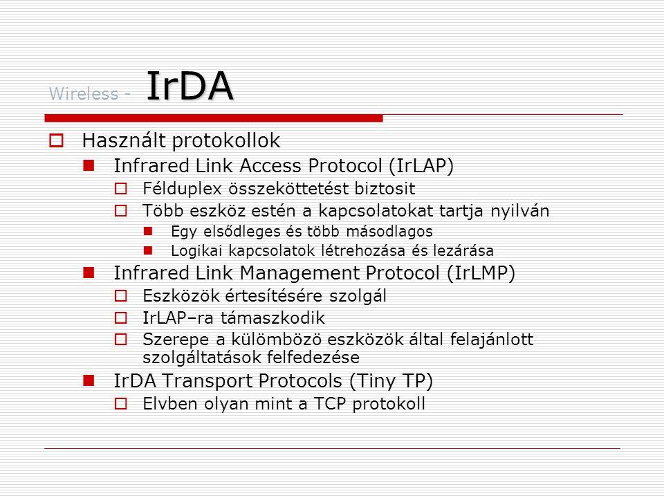 IrDA Wireless - IrDA  Használt protokollok  Infrared Link Access Protocol (IrLAP)  Félduplex összeköttetést biztosit  Több eszköz estén a kapcsolatokat tartja nyilván  Egy elsődleges és több másodlagos  Logikai kapcsolatok létrehozása és lezárása  Infrared Link Management Protocol (IrLMP)  Eszközök értesítésére szolgál  IrLAP–ra támaszkodik  Szerepe a külömbözö eszközök által felajánlott szolgáltatások felfedezése  IrDA Transport Protocols (Tiny TP)  Elvben olyan mint a TCP protokoll
