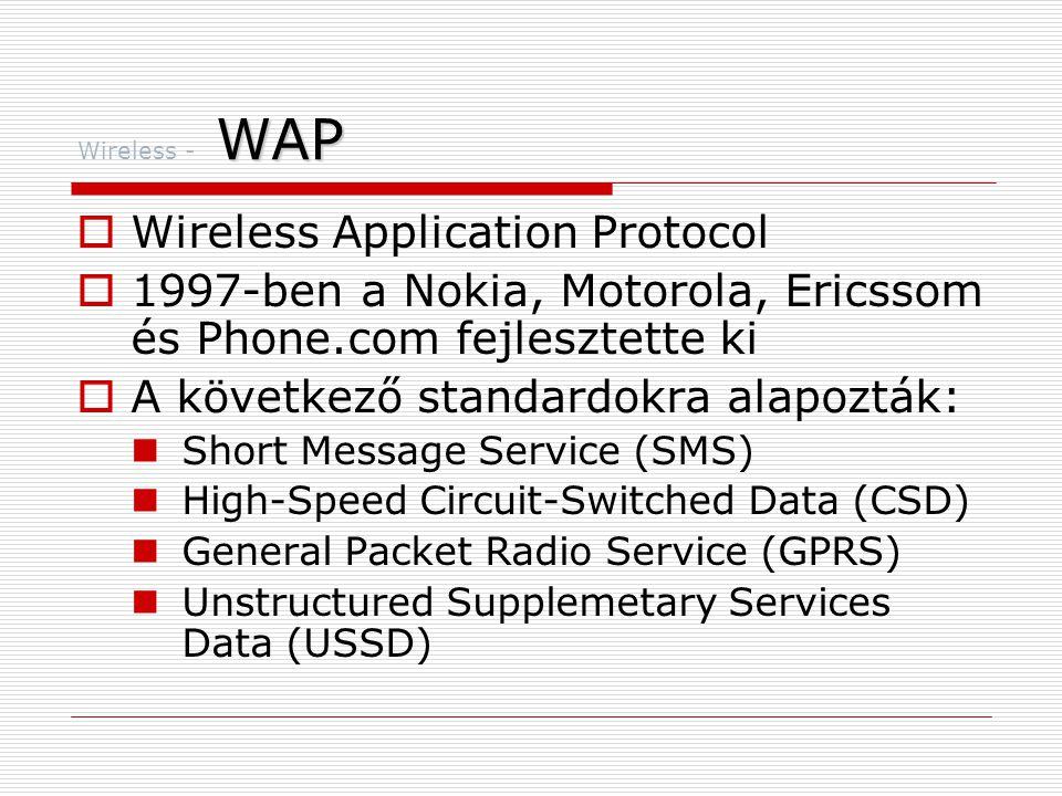 WAP Wireless - WAP  Wireless Markup language (WML)  Tartalmazza a Handheld Device Markup Language-t (HDML)  Phone.com fejlesztette ki  Gyökerei az XML-ben vannak  HTML-el ellentétben a WML egy meta nyelv  Az előre meghatározott tag-ek mellé sajátokat is bevezethetünk  WAP  Támogatja a standard Internet protokollokat  UDP  IP  XML (?)