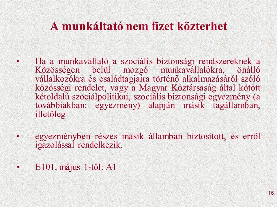 16 A munkáltató nem fizet közterhet •Ha a munkavállaló a szociális biztonsági rendszereknek a Közösségen belül mozgó munkavállalókra, önálló vállalkozókra és családtagjaira történő alkalmazásáról szóló közösségi rendelet, vagy a Magyar Köztársaság által kötött kétoldalú szociálpolitikai, szociális biztonsági egyezmény (a továbbiakban: egyezmény) alapján másik tagállamban, illetőleg •egyezményben részes másik államban biztosított, és erről igazolással rendelkezik.
