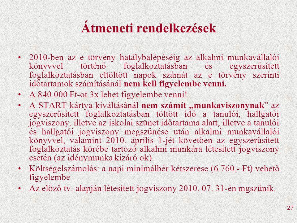 27 Átmeneti rendelkezések •2010-ben az e törvény hatálybalépéséig az alkalmi munkavállalói könyvvel történő foglalkoztatásban és egyszerűsített foglalkoztatásban eltöltött napok számát az e törvény szerinti időtartamok számításánál nem kell figyelembe venni.