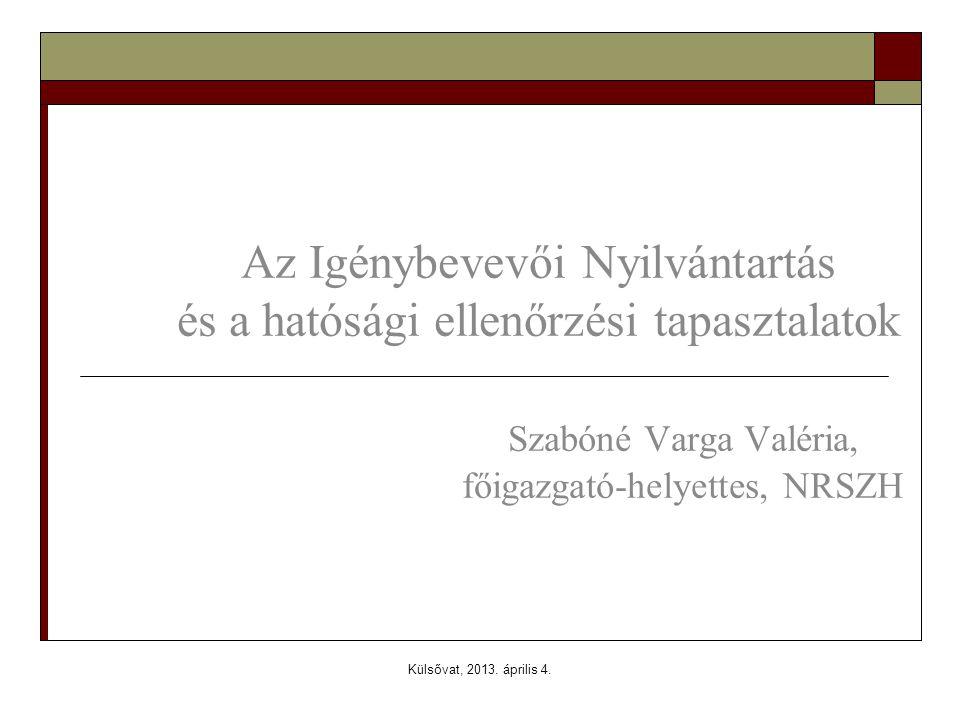 Külsővat, 2013. április 4. Az Igénybevevői Nyilvántartás és a hatósági ellenőrzési tapasztalatok Szabóné Varga Valéria, főigazgató-helyettes, NRSZH