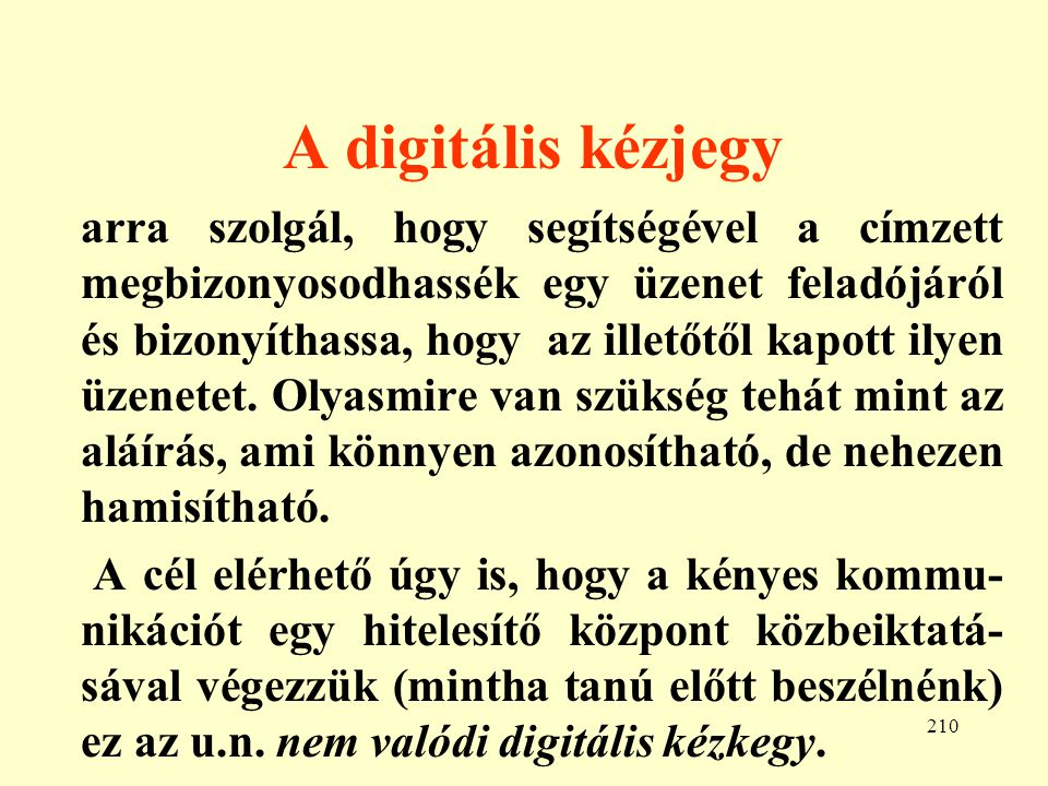 211 A valódi digitális kézjegy Ehhez egy nyilvános kulcsú kódolási rendszer lehet felhasználni, mégpedig olyant, mely megfordítható , azaz E(D(x)) = x (az álta- lunk említett módszerek ilyenek).
