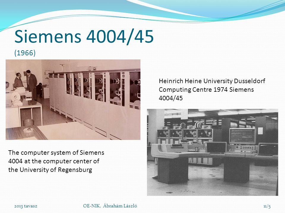 Siemens 4004 4004/ 16, 26, 35, 45, 55  Szószervezésű (32 bit/szó)  32-256 KB kapacitású ferritgyűrűs tár Az F megjelölés a 64k memóriát jelenti Később J, ami 128k memóriával rendelkezett (üzemszerű használat)  5 csatornás lyukszalag  Mágneslemez  Mágnesszalag tár  Nyomtató  Konzol: Gömbfejes elektromos írógép Képernyős terminál PC  BS1000 bach orientált operációsrendszert a 80-as évek közepére a BS2000 time-shareing operációs rendszer váltotta 2013 tavaszOE-NIK, Ábrahám László11/6