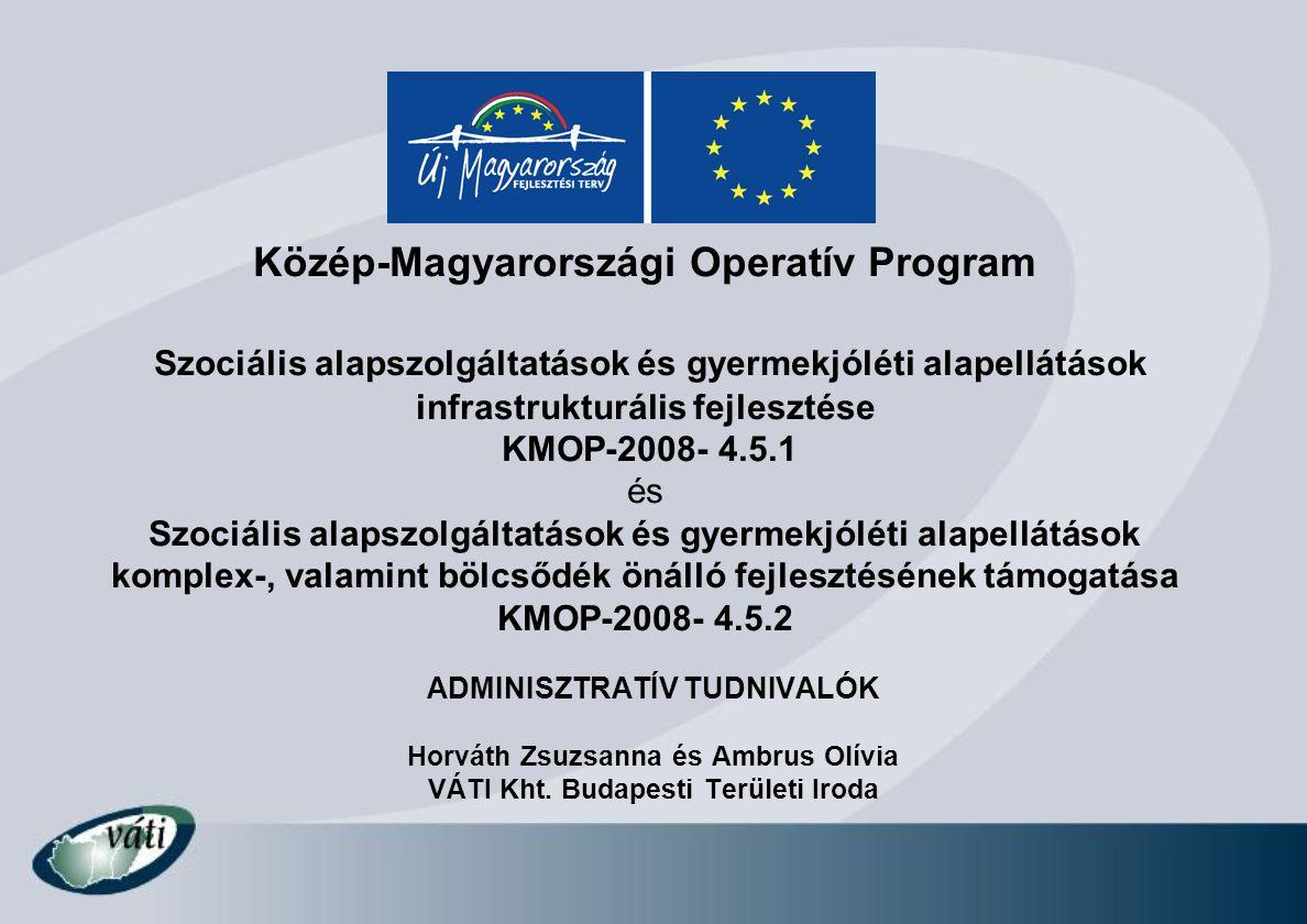 Közép-Magyarországi Operatív Program Szociális alapszolgáltatások és gyermekjóléti alapellátások infrastrukturális fejlesztése KMOP-2008- 4.5.1 és Szociális alapszolgáltatások és gyermekjóléti alapellátások komplex-, valamint bölcsődék önálló fejlesztésének támogatása KMOP-2008- 4.5.2 ADMINISZTRATÍV TUDNIVALÓK Horváth Zsuzsanna és Ambrus Olívia VÁTI Kht.
