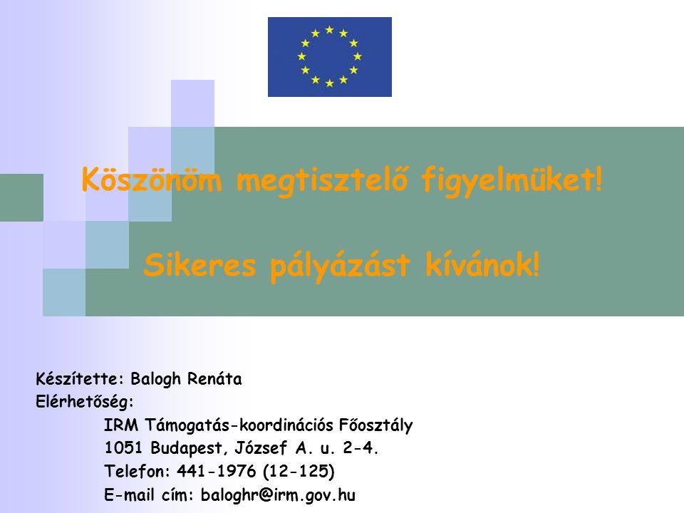 Köszönöm megtisztelő figyelmüket! Sikeres pályázást kívánok! Készítette: Balogh Renáta Elérhetőség: IRM Támogatás-koordinációs Főosztály 1051 Budapest