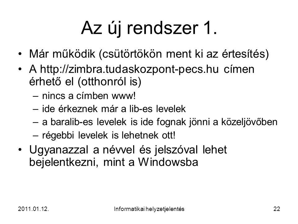 2011.01.12.Informatikai helyzetjelentés22 Az új rendszer 1. •Már működik (csütörtökön ment ki az értesítés) •A http://zimbra.tudaskozpont-pecs.hu címe