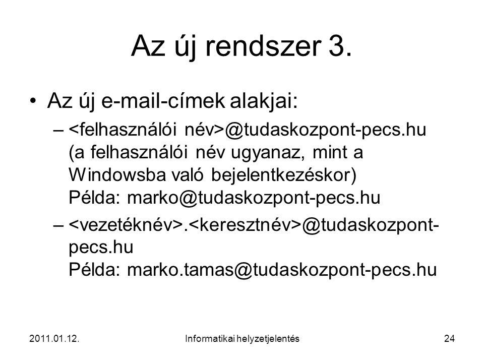 2011.01.12.Informatikai helyzetjelentés24 Az új rendszer 3. •Az új e-mail-címek alakjai: – @tudaskozpont-pecs.hu (a felhasználói név ugyanaz, mint a W