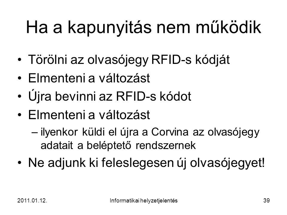 2011.01.12.Informatikai helyzetjelentés39 Ha a kapunyitás nem működik •Törölni az olvasójegy RFID-s kódját •Elmenteni a változást •Újra bevinni az RFI