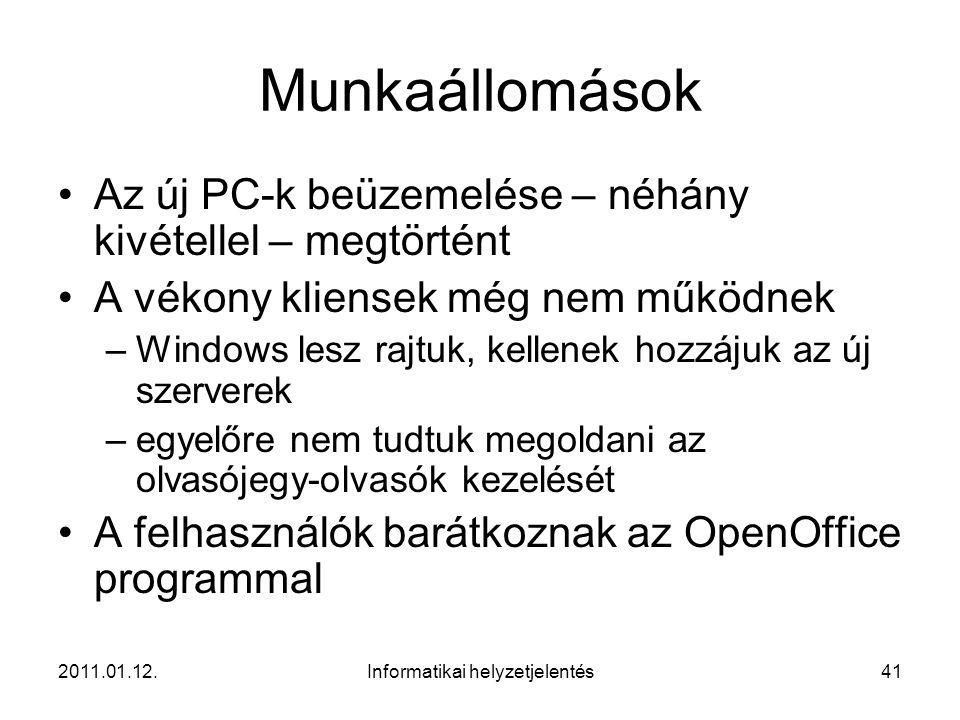 2011.01.12.Informatikai helyzetjelentés41 Munkaállomások •Az új PC-k beüzemelése – néhány kivétellel – megtörtént •A vékony kliensek még nem működnek –Windows lesz rajtuk, kellenek hozzájuk az új szerverek –egyelőre nem tudtuk megoldani az olvasójegy-olvasók kezelését •A felhasználók barátkoznak az OpenOffice programmal