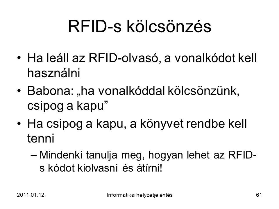 """2011.01.12.Informatikai helyzetjelentés61 RFID-s kölcsönzés •Ha leáll az RFID-olvasó, a vonalkódot kell használni •Babona: """"ha vonalkóddal kölcsönzünk, csipog a kapu •Ha csipog a kapu, a könyvet rendbe kell tenni –Mindenki tanulja meg, hogyan lehet az RFID- s kódot kiolvasni és átírni!"""