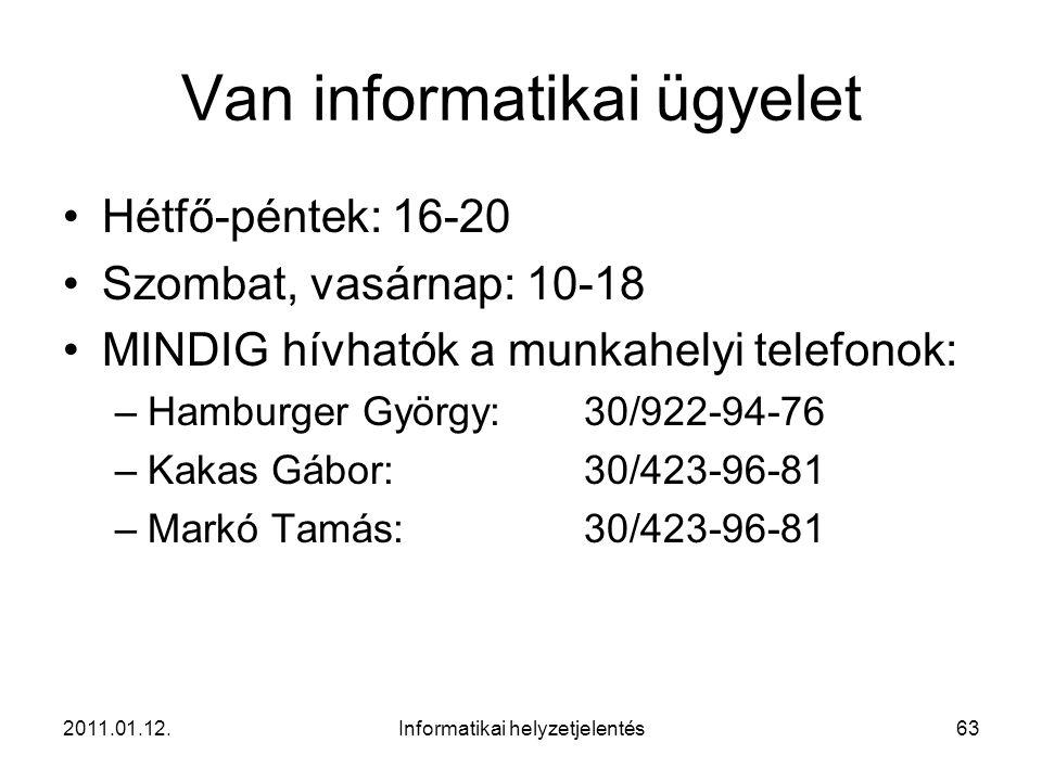 2011.01.12.Informatikai helyzetjelentés63 Van informatikai ügyelet •Hétfő-péntek: 16-20 •Szombat, vasárnap: 10-18 •MINDIG hívhatók a munkahelyi telefo