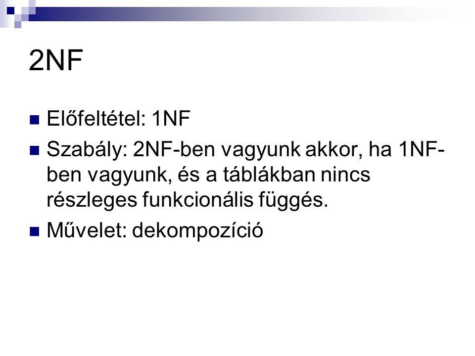 2NF  Előfeltétel: 1NF  Szabály: 2NF-ben vagyunk akkor, ha 1NF- ben vagyunk, és a táblákban nincs részleges funkcionális függés.  Művelet: dekompozí