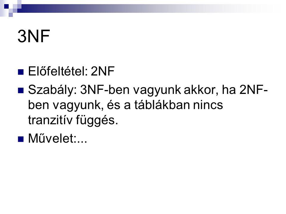 3NF  Előfeltétel: 2NF  Szabály: 3NF-ben vagyunk akkor, ha 2NF- ben vagyunk, és a táblákban nincs tranzitív függés.  Művelet:...