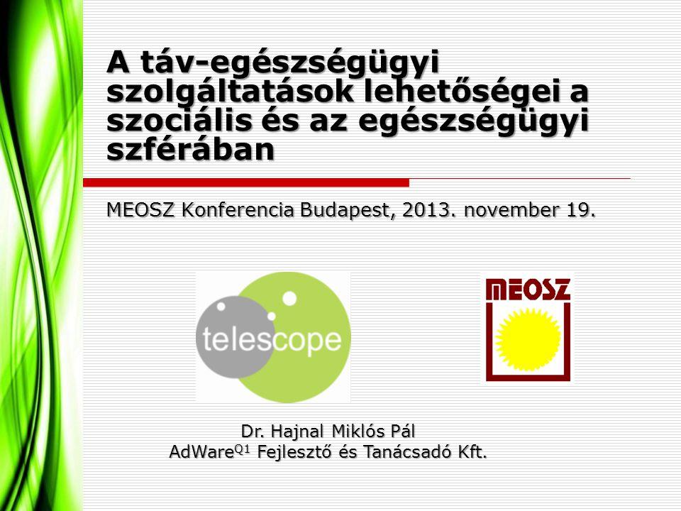A táv-egészségügyi szolgáltatások lehetőségei a szociális és az egészségügyi szférában MEOSZ Konferencia Budapest, 2013. november 19. Dr. Hajnal Mikló