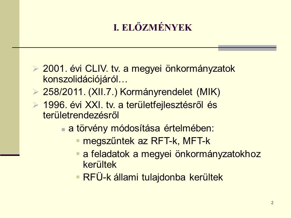 2 I. ELŐZMÉNYEK  2001. évi CLIV. tv. a megyei önkormányzatok konszolidációjáról…  258/2011. (XII.7.) Kormányrendelet (MIK)  1996. évi XXI. tv. a te