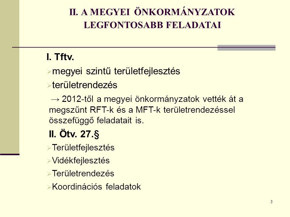 3 II. A MEGYEI ÖNKORMÁNYZATOK LEGFONTOSABB FELADATAI I. Tftv.  megyei szintű területfejlesztés  területrendezés → 2012-től a megyei önkormányzatok v