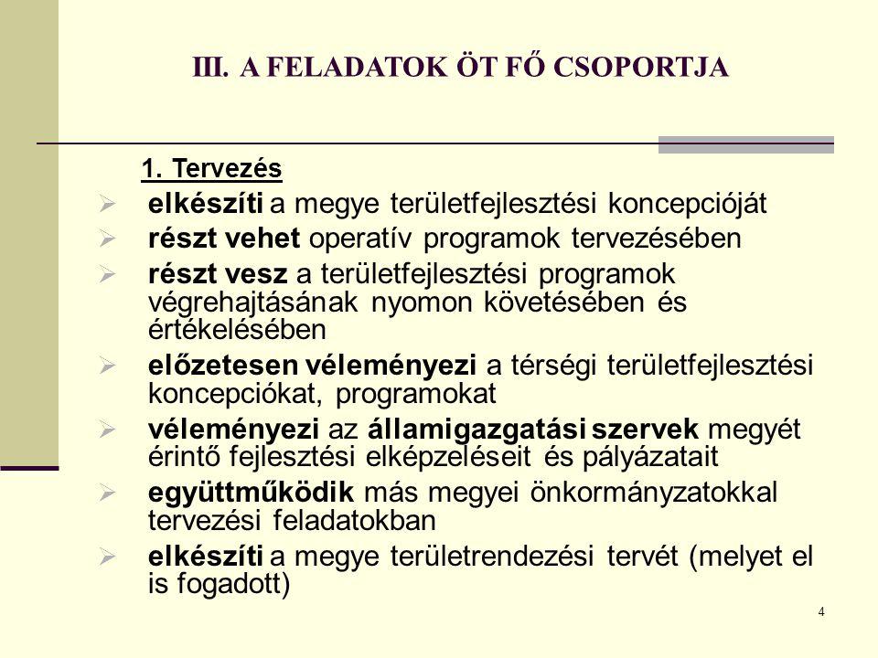 4 III. A FELADATOK ÖT FŐ CSOPORTJA 1. Tervezés  elkészíti a megye területfejlesztési koncepcióját  részt vehet operatív programok tervezésében  rés