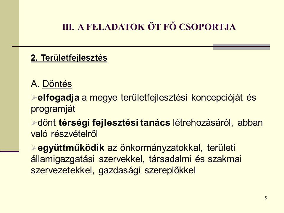 5 III. A FELADATOK ÖT FŐ CSOPORTJA 2. Területfejlesztés A. Döntés  elfogadja a megye területfejlesztési koncepcióját és programját  dönt térségi fej