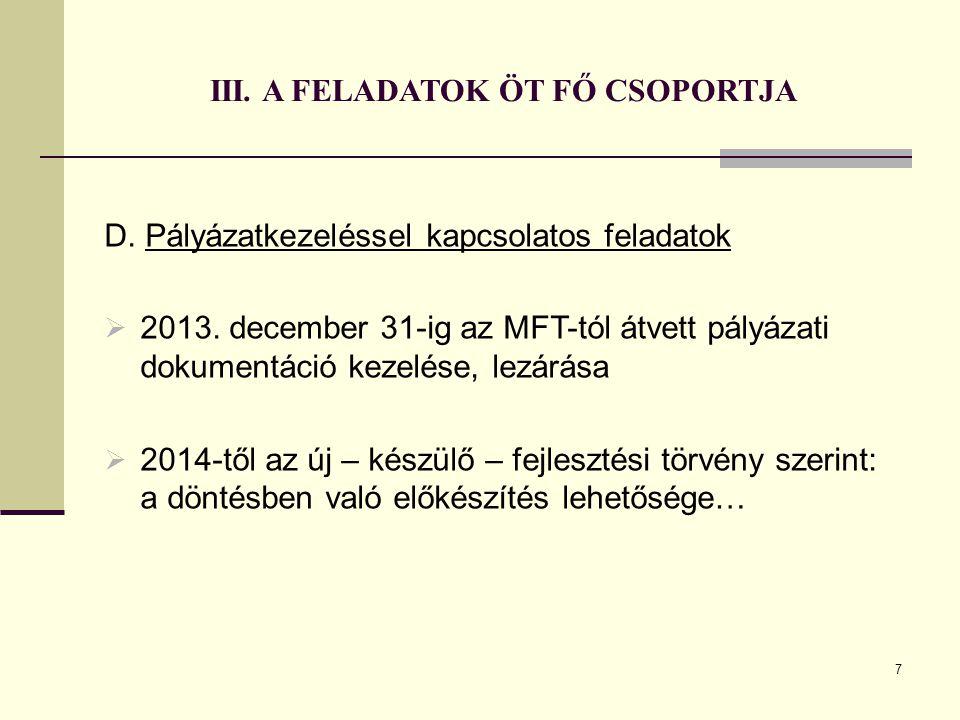 7 III. A FELADATOK ÖT FŐ CSOPORTJA D. Pályázatkezeléssel kapcsolatos feladatok  2013. december 31-ig az MFT-tól átvett pályázati dokumentáció kezelés