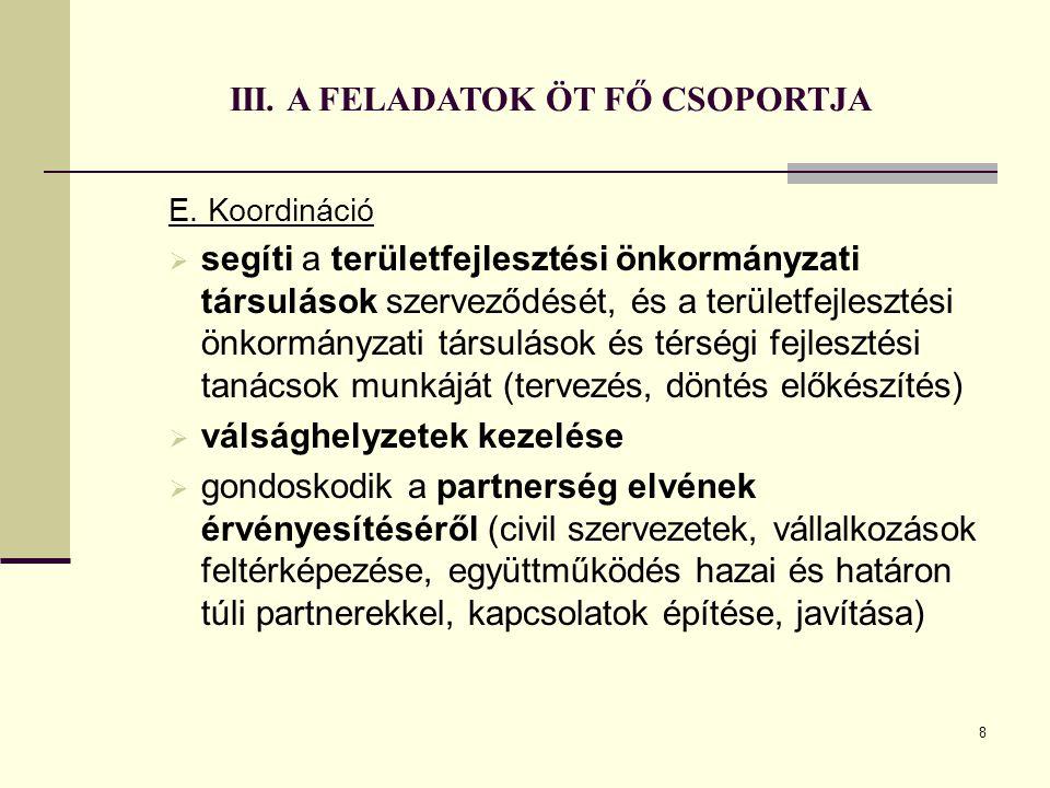 8 III. A FELADATOK ÖT FŐ CSOPORTJA E. Koordináció  segíti a területfejlesztési önkormányzati társulások szerveződését, és a területfejlesztési önkorm