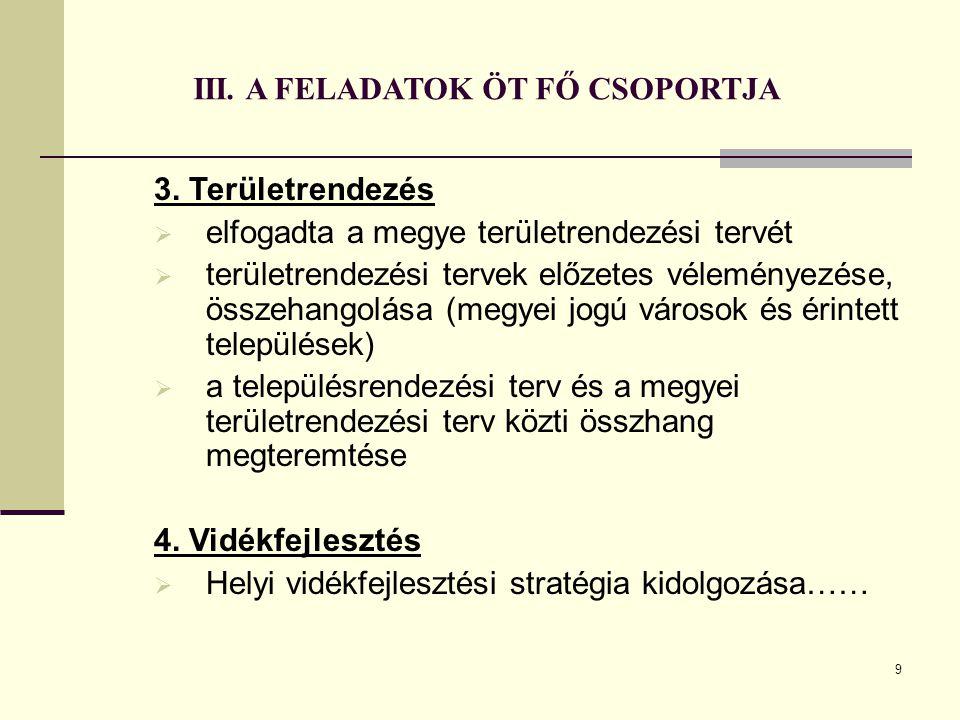 9 III. A FELADATOK ÖT FŐ CSOPORTJA 3. Területrendezés  elfogadta a megye területrendezési tervét  területrendezési tervek előzetes véleményezése, ös
