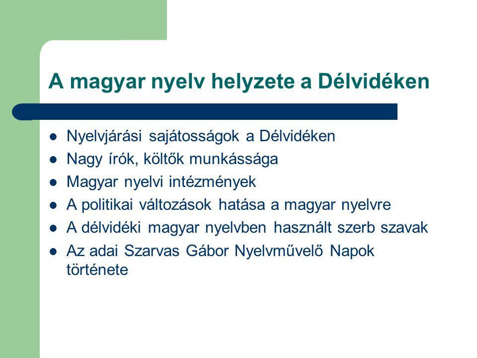 A magyar nyelv helyzete a Délvidéken  Nyelvjárási sajátosságok a Délvidéken  Nagy írók, költők munkássága  Magyar nyelvi intézmények  A politikai