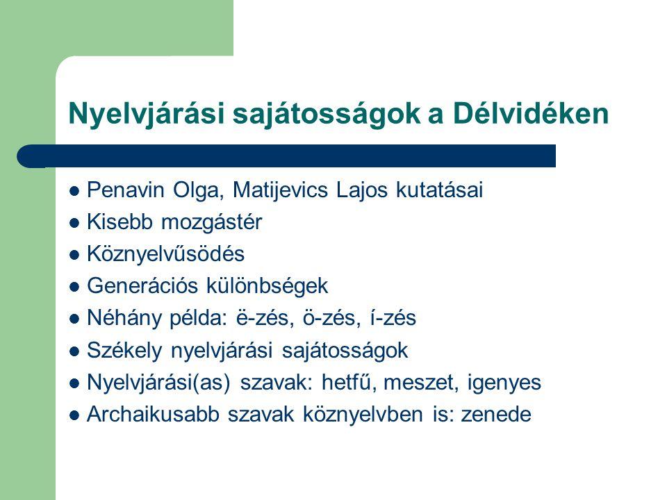 Nyelvjárási sajátosságok a Délvidéken  Penavin Olga, Matijevics Lajos kutatásai  Kisebb mozgástér öznyelvűsödés  Generációs különbségek  Néhány példa: ë-zés, ö-zés, í-zés  Székely nyelvjárási sajátosságok  Nyelvjárási(as) szavak: hetfű, meszet, igenyes  Archaikusabb szavak köznyelvben is: zenede