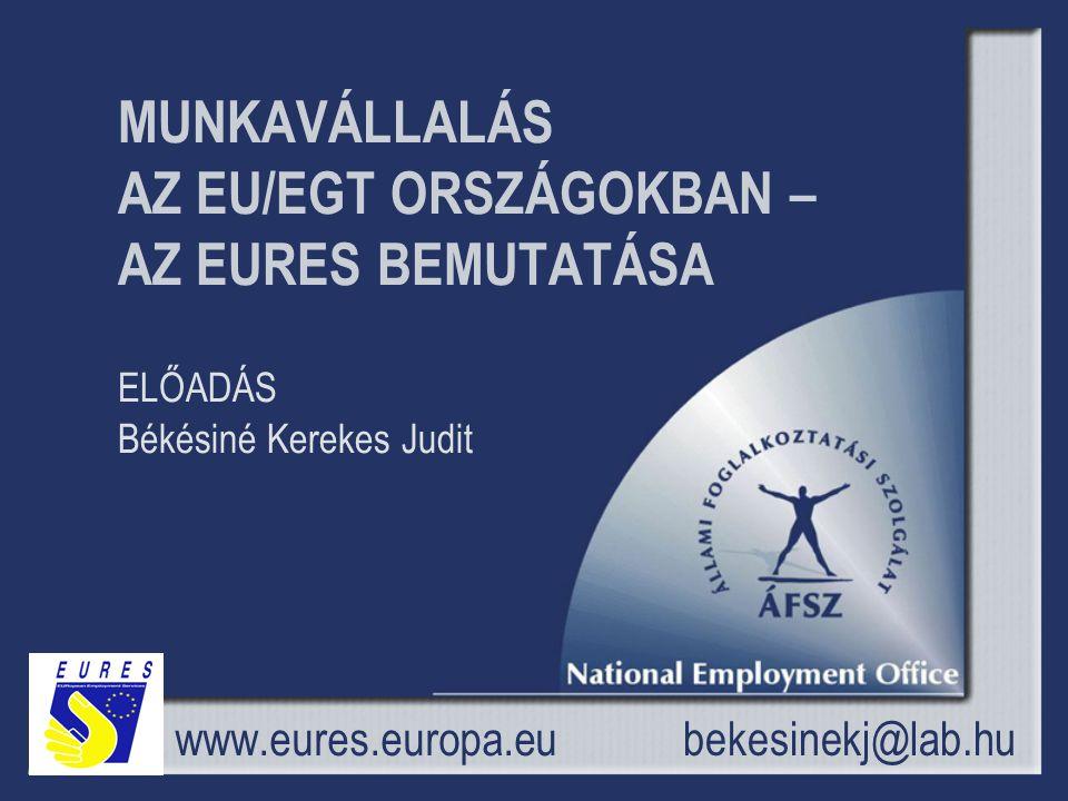 MUNKAVÁLLALÁS AZ EU/EGT ORSZÁGOKBAN – AZ EURES BEMUTATÁSA ELŐADÁS Békésiné Kerekes Judit www.eures.europa.eu bekesinekj@lab.hu
