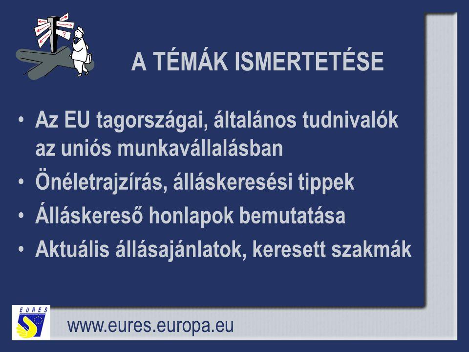 A TÉMÁK ISMERTETÉSE • Az EU tagországai, általános tudnivalók az uniós munkavállalásban • Önéletrajzírás, álláskeresési tippek • Álláskereső honlapok bemutatása • Aktuális állásajánlatok, keresett szakmák www.eures.europa.eu